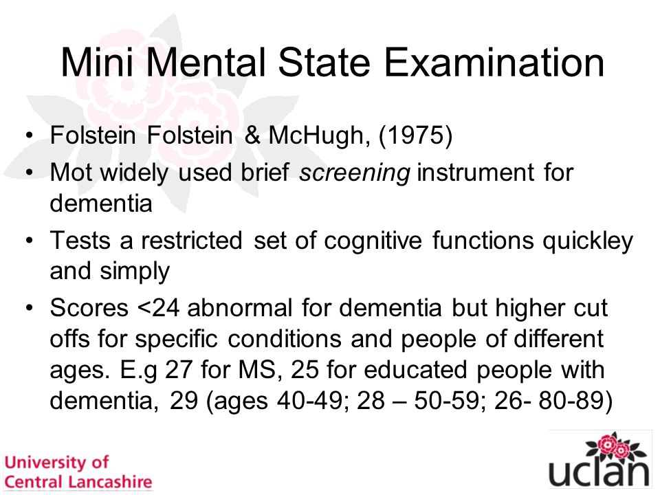 46 Mini Mental State Examination Folstein Folstein & McHugh, (1975) Mot widely used brief screening instrument for dementia Tests a restricted set of