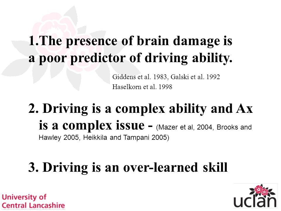 5 1.The presence of brain damage is a poor predictor of driving ability. Giddens et al. 1983, Galski et al. 1992 Haselkorn et al. 1998 2. Driving is a