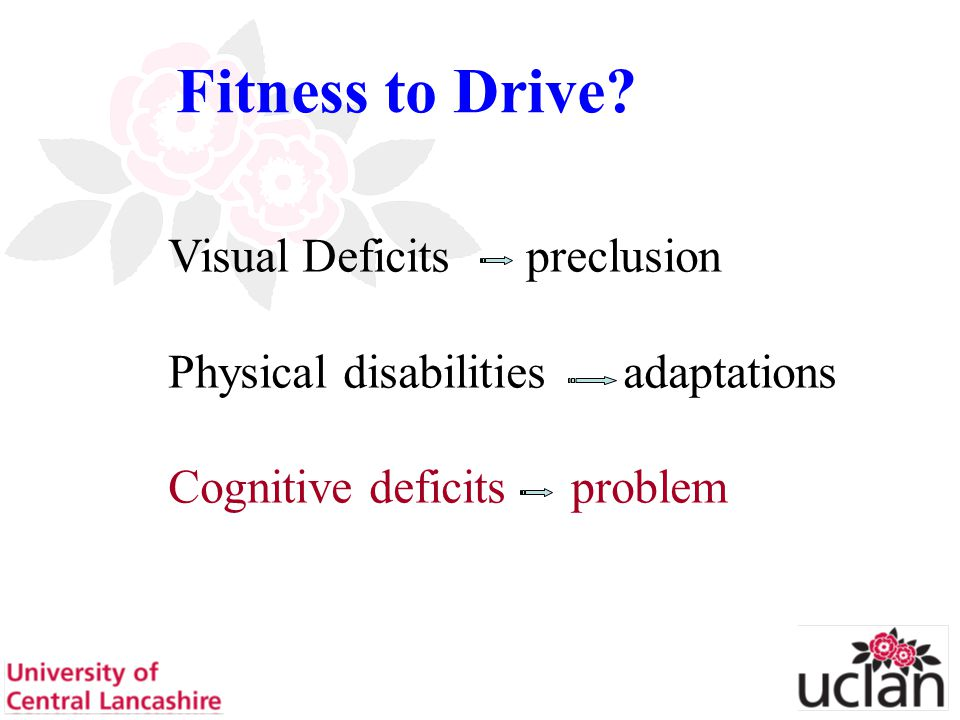 6 Fitness to Drive? Visual Deficits preclusion Physical disabilities adaptations Cognitive deficits problem