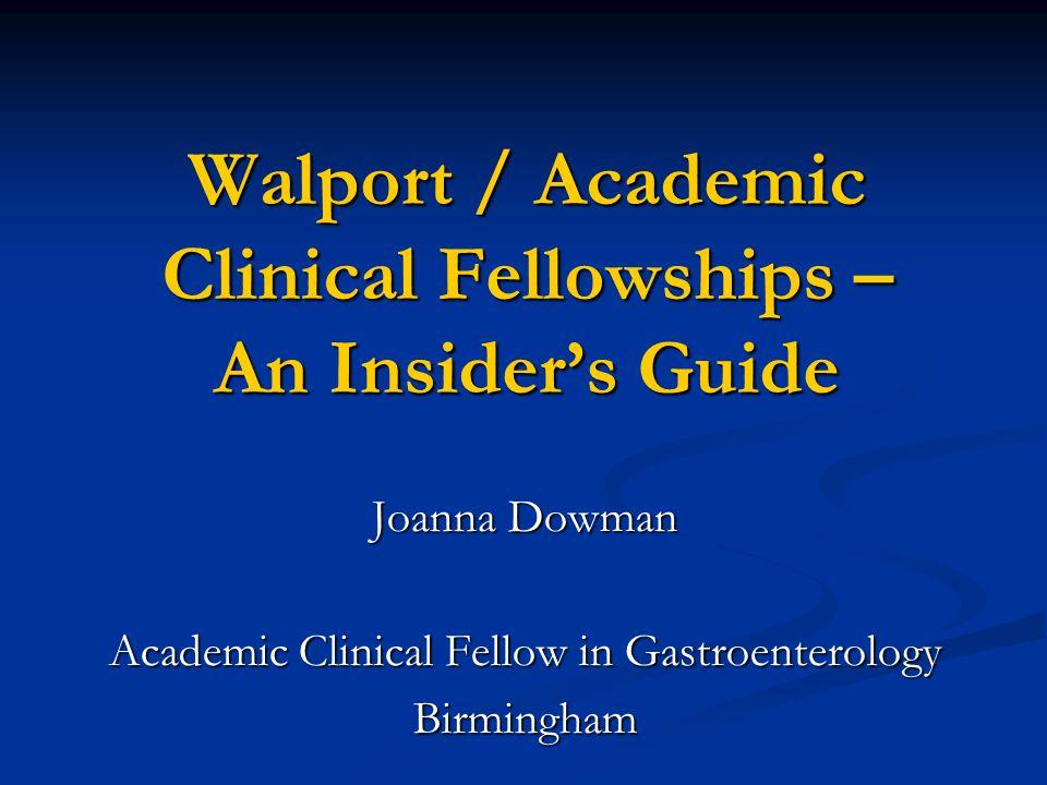 Walport / Academic Clinical Fellowships – An Insider's Guide Joanna Dowman Academic Clinical Fellow in Gastroenterology Birmingham