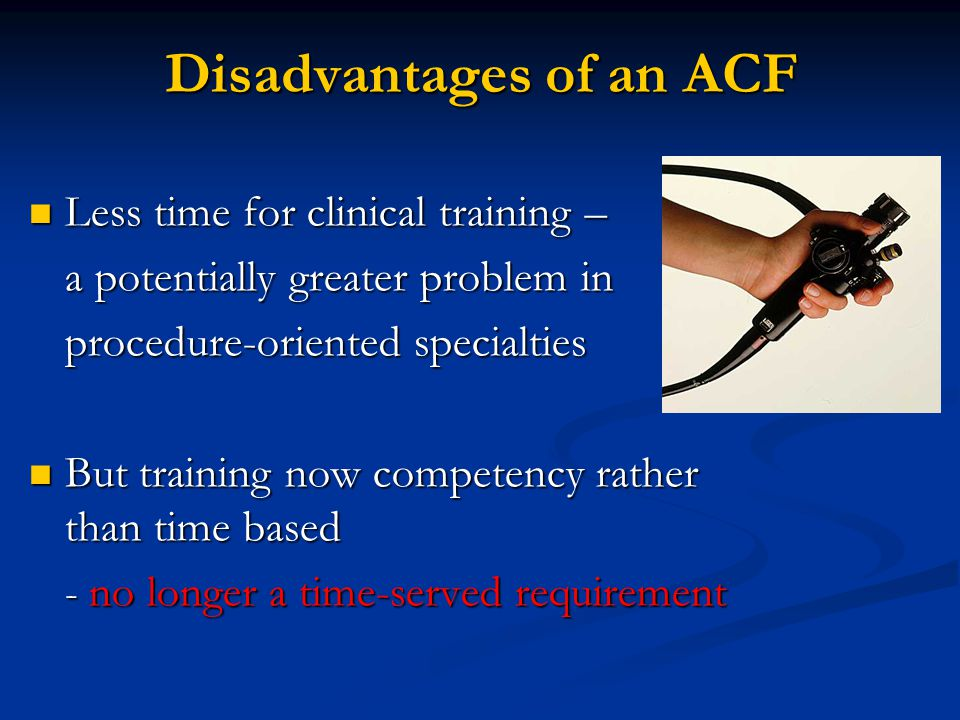 Disadvantages of an ACF Less time for clinical training – Less time for clinical training – a potentially greater problem in procedure-oriented specialties But training now competency rather than time based But training now competency rather than time based - no longer a time-served requirement