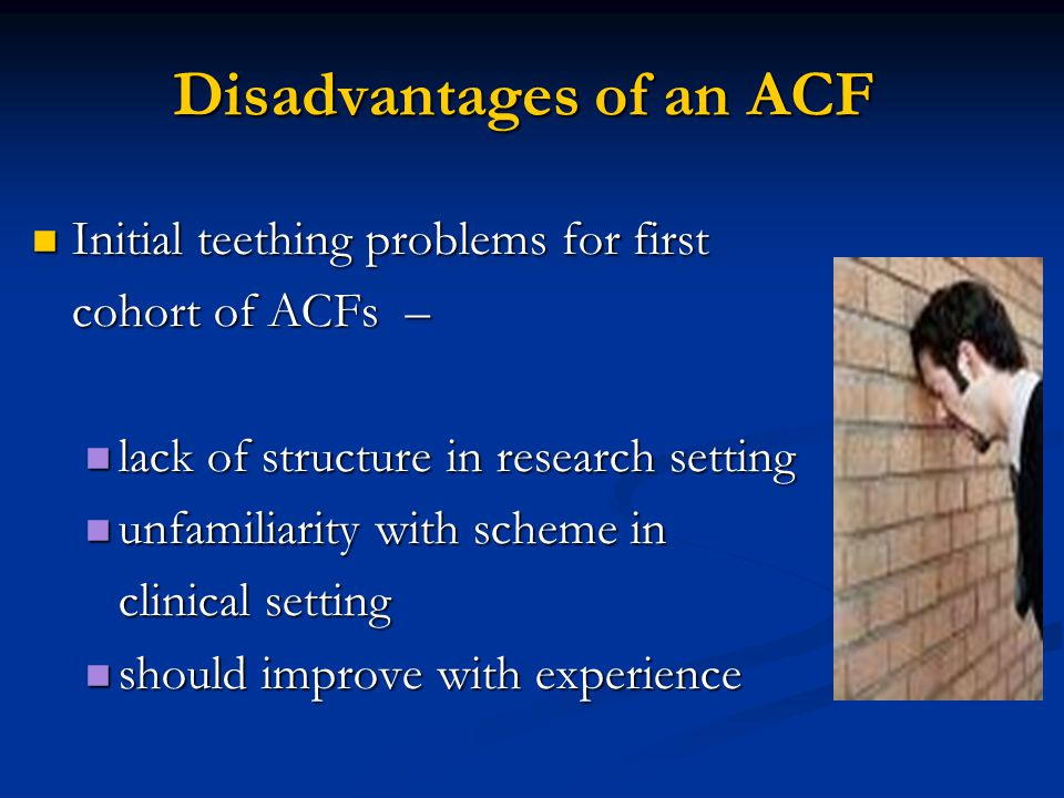Disadvantages of an ACF Initial teething problems for first Initial teething problems for first cohort of ACFs – lack of structure in research setting lack of structure in research setting unfamiliarity with scheme in unfamiliarity with scheme in clinical setting should improve with experience should improve with experience