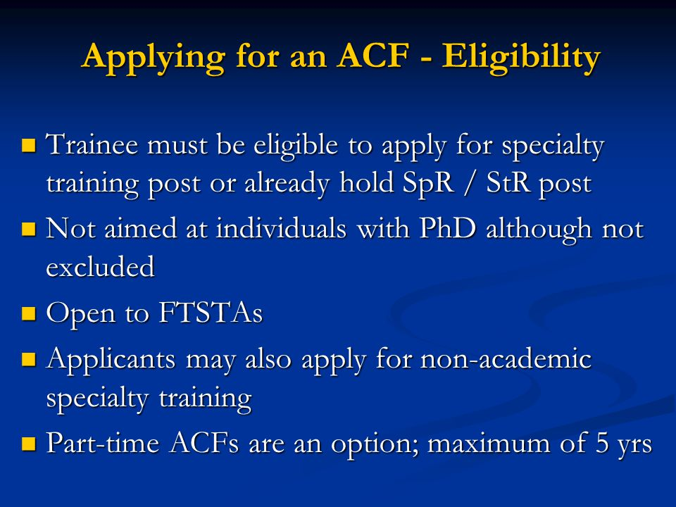 Applying for an ACF - Eligibility Trainee must be eligible to apply for specialty training post or already hold SpR / StR post Not aimed at individuals with PhD although not excluded Open to FTSTAs Applicants may also apply for non-academic specialty training Part-time ACFs are an option; maximum of 5 yrs