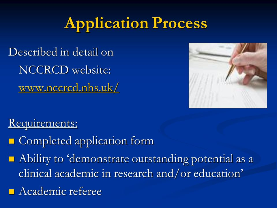 Application Process Described in detail on NCCRCD website: www.nccrcd.nhs.uk/ Requirements: Completed application form Ability to 'demonstrate outstanding potential as a clinical academic in research and/or education' Academic referee