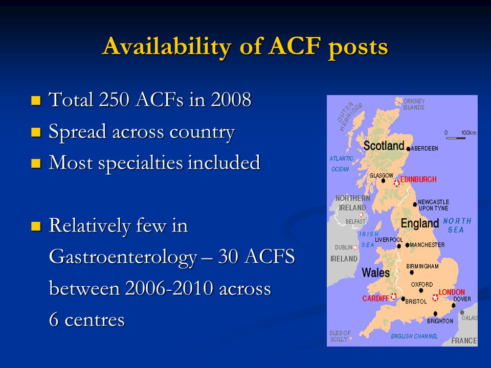 Availability of ACF posts Total 250 ACFs in 2008 Spread across country Most specialties included Relatively few in Gastroenterology – 30 ACFS between 2006-2010 across 6 centres