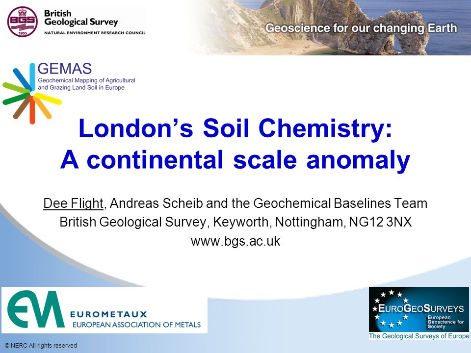 © NERC All rights reserved London's Soil Chemistry: A continental scale anomaly Dee Flight, Andreas Scheib and the Geochemical Baselines Team British Geological Survey, Keyworth, Nottingham, NG12 3NX www.bgs.ac.uk
