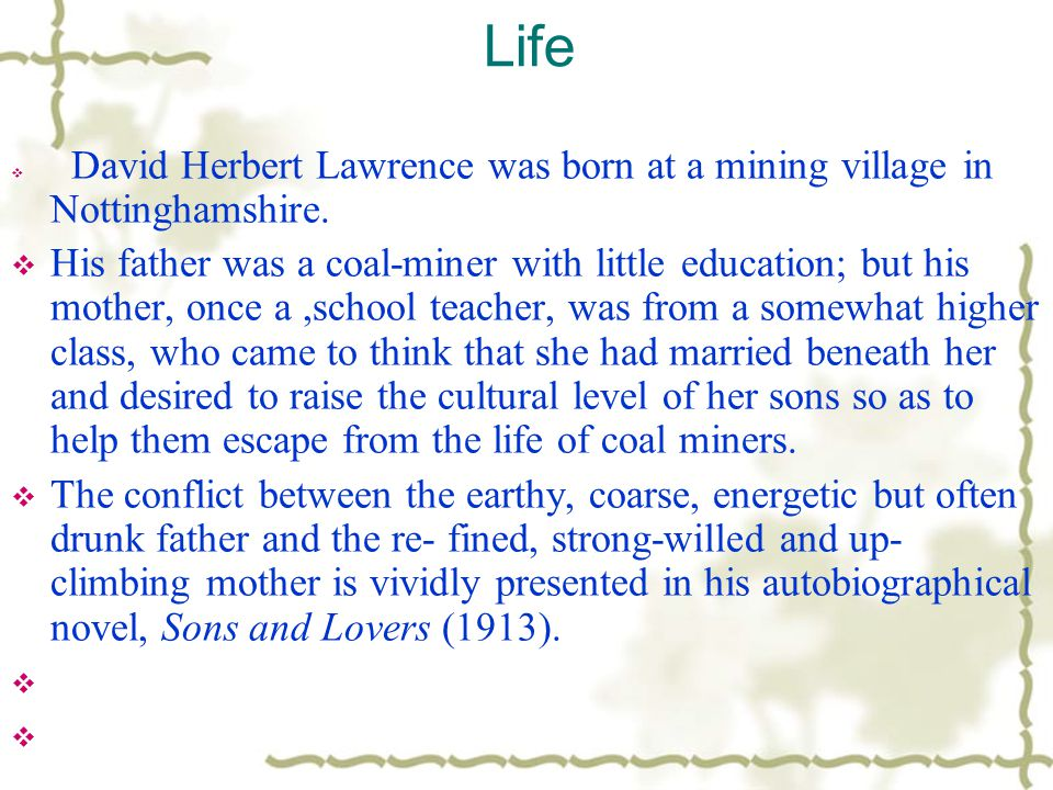 Life  David Herbert Lawrence was born at a mining village in Nottinghamshire.