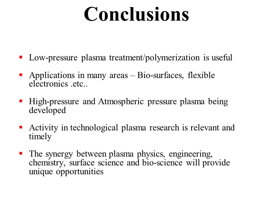 Conclusions  Low-pressure plasma treatment/polymerization is useful  Applications in many areas – Bio-surfaces, flexible electronics.etc..
