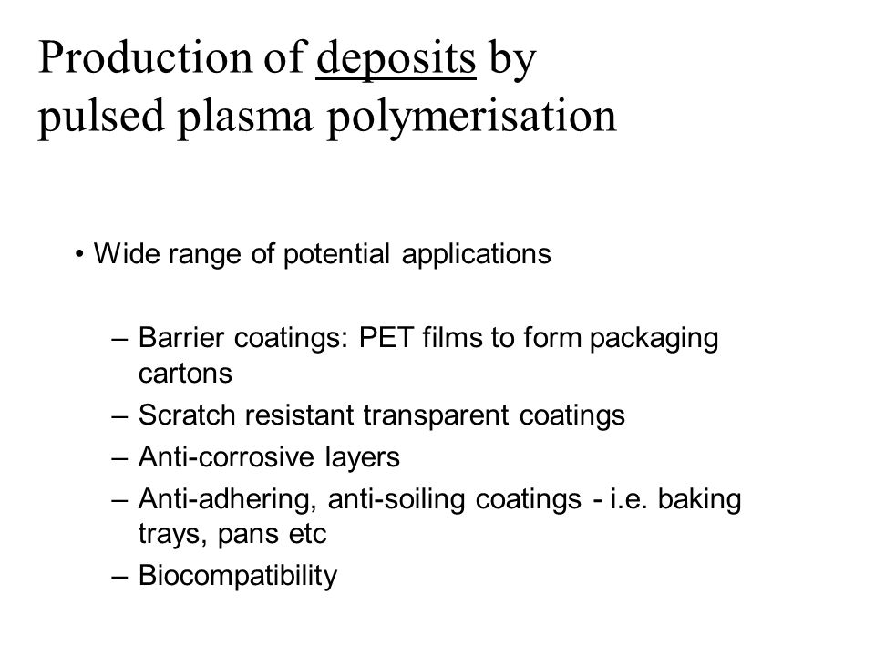 Pulsed plasma polymerisation Wide range of potential applications –Barrier coatings: PET films to form packaging cartons –Scratch resistant transparent coatings –Anti-corrosive layers –Anti-adhering, anti-soiling coatings - i.e.