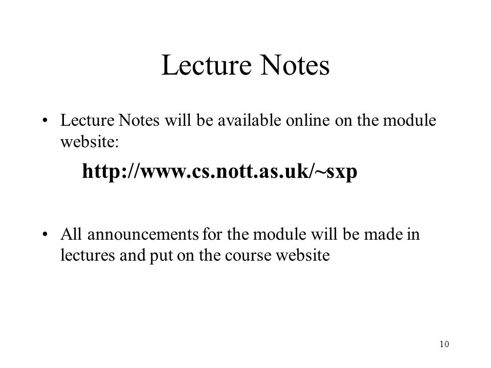 10 Lecture Notes Lecture Notes will be available online on the module website: http://www.cs.nott.as.uk/~sxp All announcements for the module will be