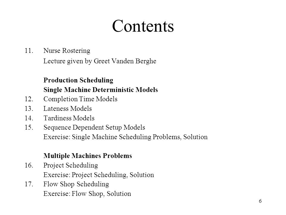6 Contents 11.Nurse Rostering Lecture given by Greet Vanden Berghe Production Scheduling Single Machine Deterministic Models 12.Completion Time Models