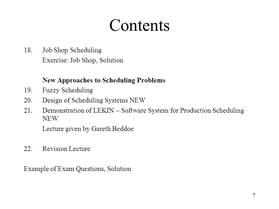 7 Contents 18.Job Shop Scheduling Exercise: Job Shop, Solution New Approaches to Scheduling Problems 19.Fuzzy Scheduling 20.Design of Scheduling Systems NEW 21.Demonstration of LEKIN – Software System for Production Scheduling NEW Lecture given by Gareth Beddoe 22.Revision Lecture Example of Exam Questions, Solution