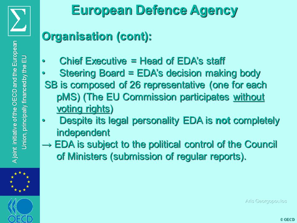 © OECD A joint initiative of the OECD and the European Union, principally financed by the EU Organisation (cont): Chief Executive = Head of EDA's staff Chief Executive = Head of EDA's staff Steering Board = EDA's decision making body Steering Board = EDA's decision making body SB is composed of 26 representative (one for each pMS) (The EU Commission participates without voting rights) SB is composed of 26 representative (one for each pMS) (The EU Commission participates without voting rights) Despite its legal personality EDA is not completely independent Despite its legal personality EDA is not completely independent → EDA is subject to the political control of the Council of Ministers (submission of regular reports).