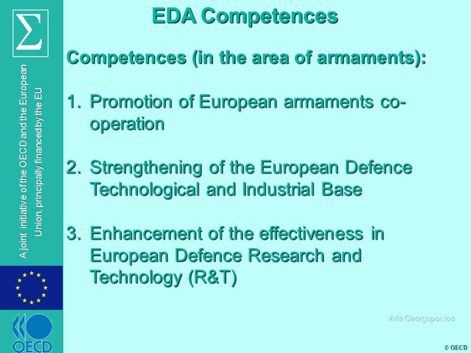 © OECD A joint initiative of the OECD and the European Union, principally financed by the EU Competences (in the area of armaments): 1.Promotion of European armaments co- operation 2.Strengthening of the European Defence Technological and Industrial Base 3.Enhancement of the effectiveness in European Defence Research and Technology (R&T) EDA Competences