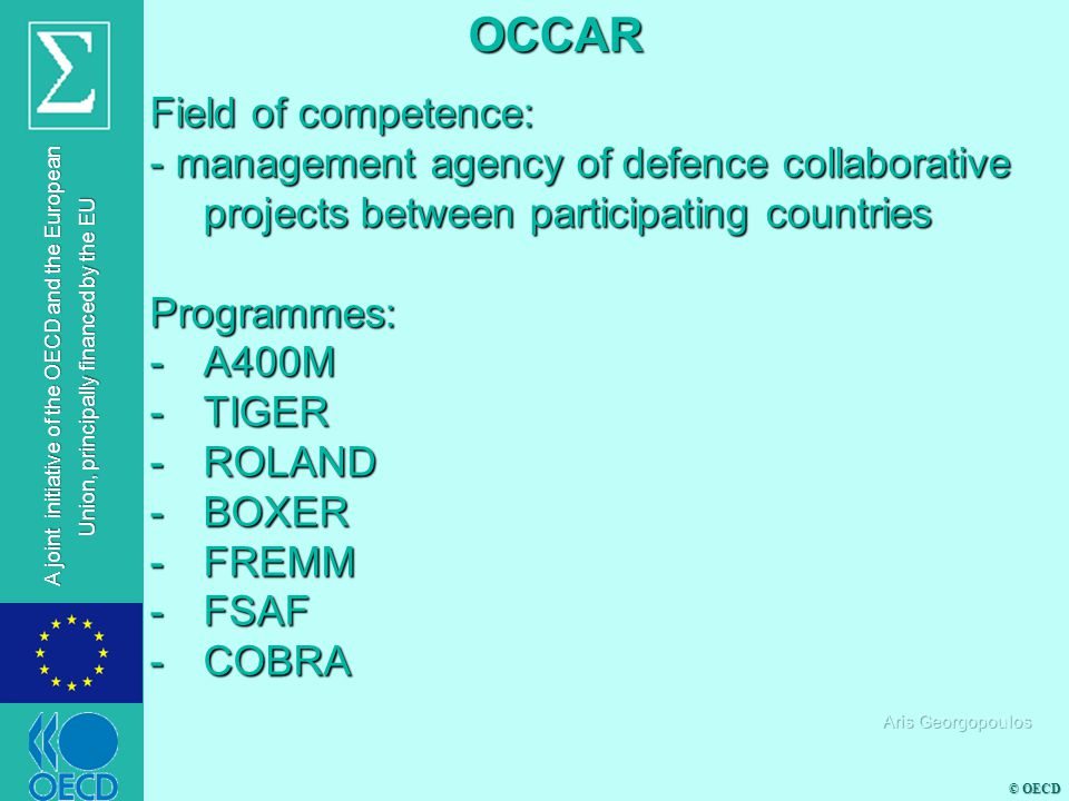 © OECD A joint initiative of the OECD and the European Union, principally financed by the EU Field of competence: - management agency of defence collaborative projects between participating countries Programmes: -A400M -TIGER -ROLAND -BOXER -FREMM -FSAF -COBRA OCCAR