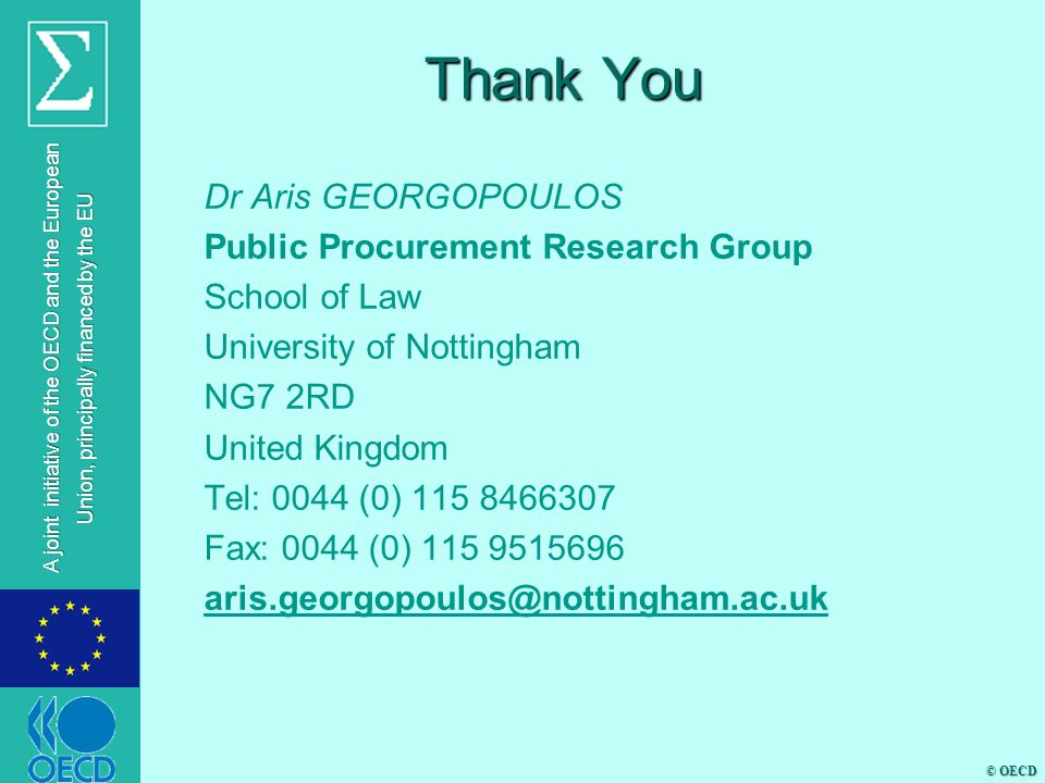 © OECD A joint initiative of the OECD and the European Union, principally financed by the EU Thank You Dr Aris GEORGOPOULOS Public Procurement Research Group School of Law University of Nottingham NG7 2RD United Kingdom Tel: 0044 (0) 115 8466307 Fax: 0044 (0) 115 9515696 aris.georgopoulos@nottingham.ac.uk
