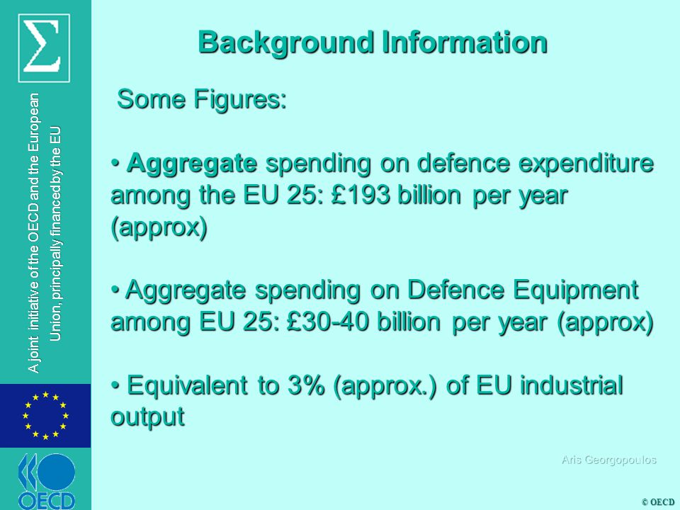 © OECD A joint initiative of the OECD and the European Union, principally financed by the EU Some Figures: Some Figures: EU aggregate Defence Expenditure less than half of the US EU aggregate Defence Expenditure less than half of the US Due to market fragmentation EU Member States should increase their expenditure to a level higher of that of the US (at least 10%) in order to achieve comparable results with the US Due to market fragmentation EU Member States should increase their expenditure to a level higher of that of the US (at least 10%) in order to achieve comparable results with the US Background Information