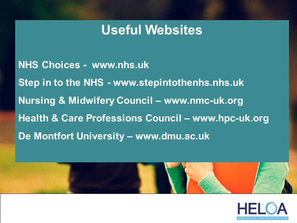Useful Websites NHS Choices - www.nhs.uk Step in to the NHS - www.stepintothenhs.nhs.uk Nursing & Midwifery Council – www.nmc-uk.org Health & Care Professions Council – www.hpc-uk.org De Montfort University – www.dmu.ac.uk