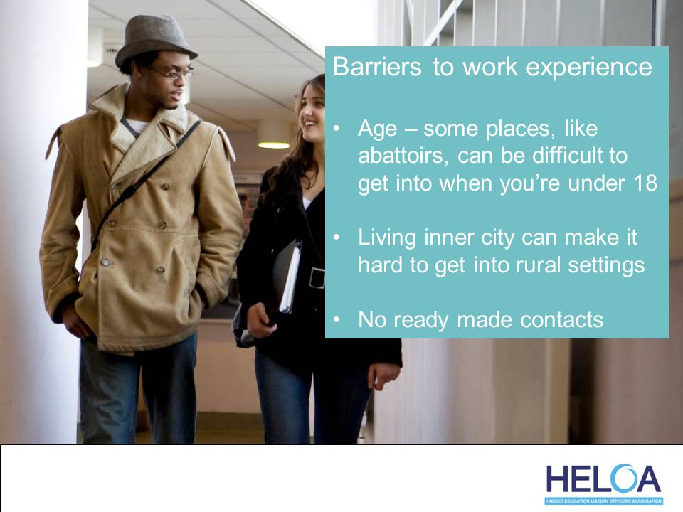 Barriers to work experience Age – some places, like abattoirs, can be difficult to get into when you're under 18 Living inner city can make it hard to get into rural settings No ready made contacts