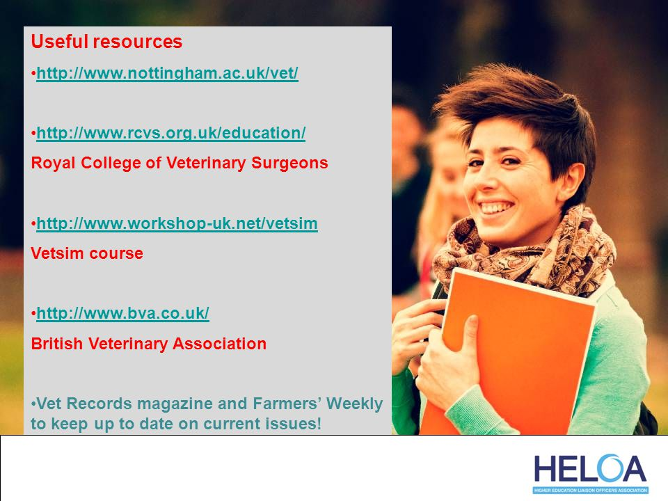 Useful resources http://www.nottingham.ac.uk/vet/ http://www.rcvs.org.uk/education/ Royal College of Veterinary Surgeons http://www.workshop-uk.net/vetsim Vetsim course http://www.bva.co.uk/ British Veterinary Association Vet Records magazine and Farmers' Weekly to keep up to date on current issues!
