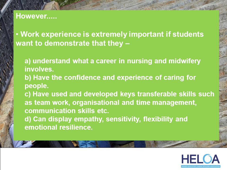 However..... Work experience is extremely important if students want to demonstrate that they – a) understand what a career in nursing and midwifery i