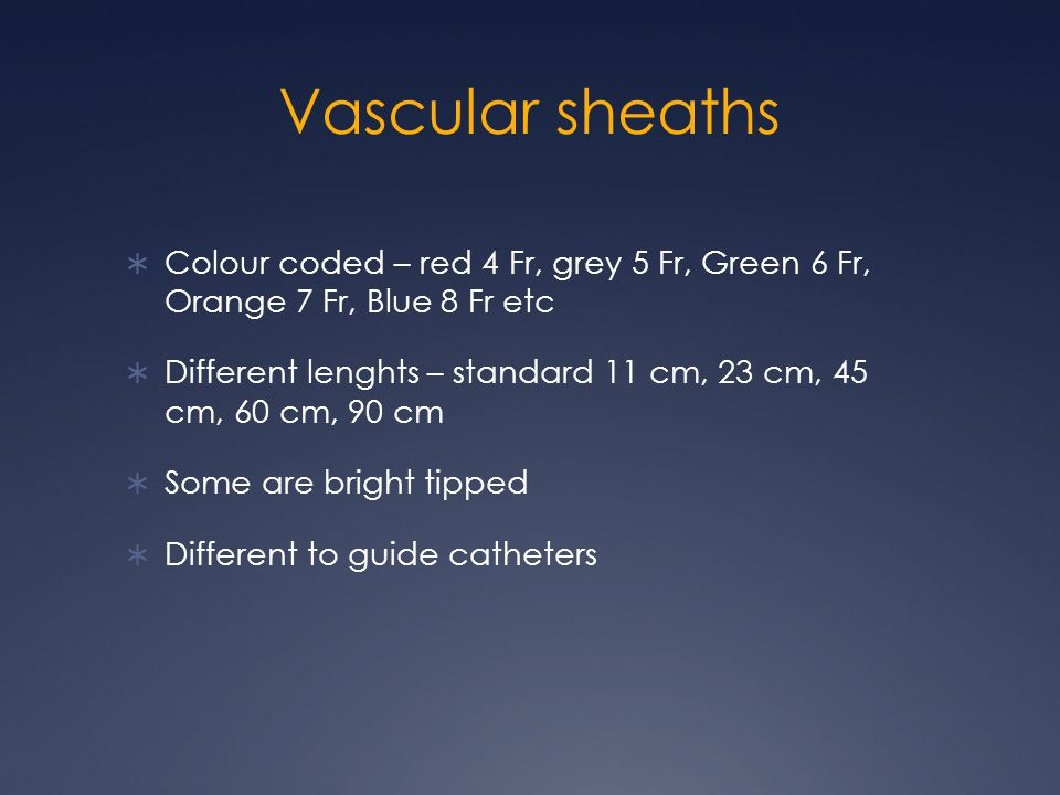 Vascular sheaths  Colour coded – red 4 Fr, grey 5 Fr, Green 6 Fr, Orange 7 Fr, Blue 8 Fr etc  Different lenghts – standard 11 cm, 23 cm, 45 cm, 60 cm, 90 cm  Some are bright tipped  Different to guide catheters