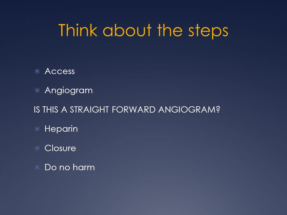Think about the steps  Access  Angiogram IS THIS A STRAIGHT FORWARD ANGIOGRAM.