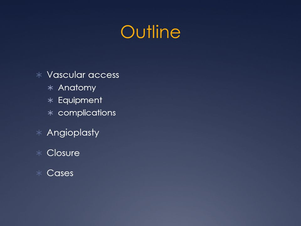 Outline  Vascular access  Anatomy  Equipment  complications  Angioplasty  Closure  Cases