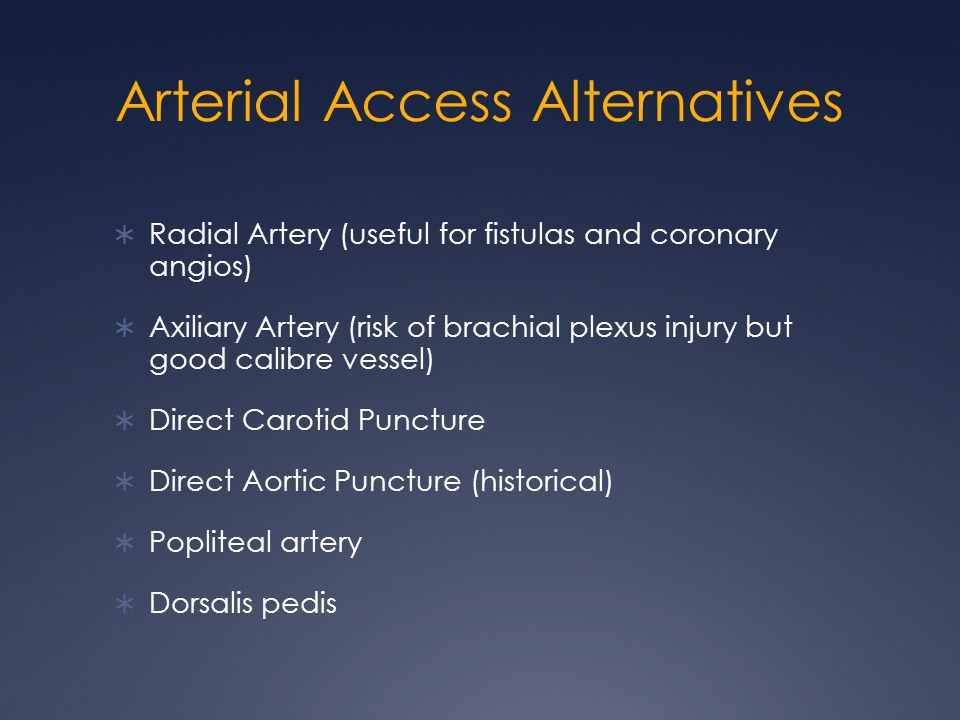 Arterial Access Alternatives  Radial Artery (useful for fistulas and coronary angios)  Axiliary Artery (risk of brachial plexus injury but good calibre vessel)  Direct Carotid Puncture  Direct Aortic Puncture (historical)  Popliteal artery  Dorsalis pedis