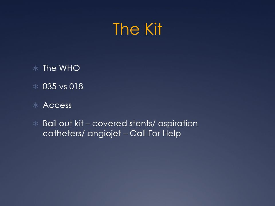 The Kit  The WHO  035 vs 018  Access  Bail out kit – covered stents/ aspiration catheters/ angiojet – Call For Help