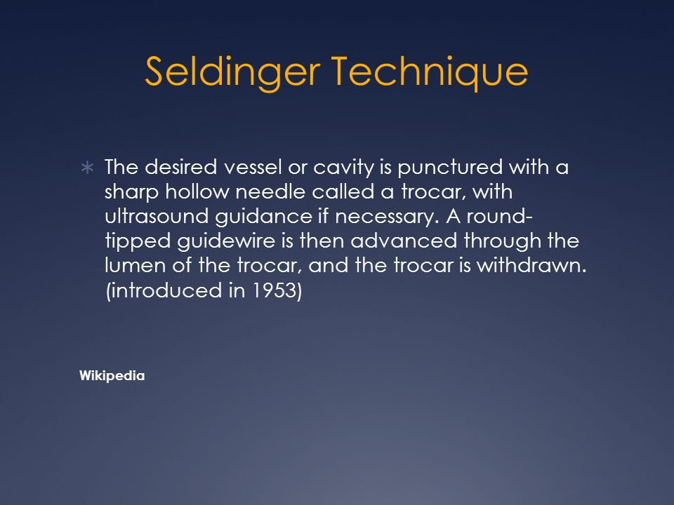 Seldinger Technique  The desired vessel or cavity is punctured with a sharp hollow needle called a trocar, with ultrasound guidance if necessary.
