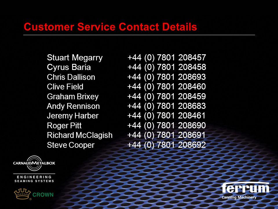 Customer Service Contact Details Stuart Megarry +44 (0) 7801 208457 Cyrus Baria +44 (0) 7801 208458 Chris Dallison +44 (0) 7801 208693 Clive Field +44 (0) 7801 208460 Graham Brixey +44 (0) 7801 208459 Andy Rennison +44 (0) 7801 208683 Jeremy Harber +44 (0) 7801 208461 Roger Pitt +44 (0) 7801 208690 Richard McClagish +44 (0) 7801 208691 Steve Cooper +44 (0) 7801 208692