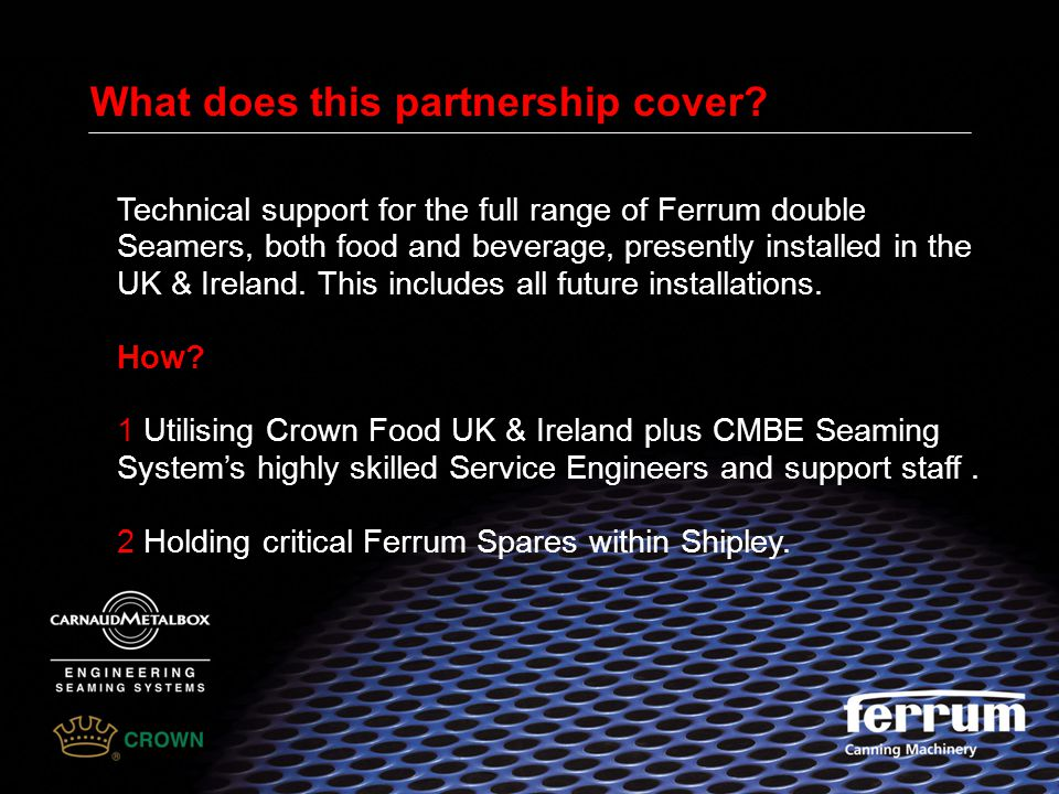 What does this partnership cover? Technical support for the full range of Ferrum double Seamers, both food and beverage, presently installed in the UK