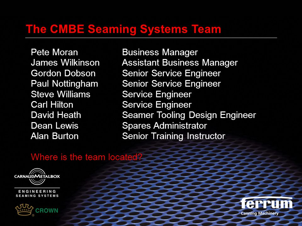 The CMBE Seaming Systems Team Pete MoranBusiness Manager James WilkinsonAssistant Business Manager Gordon DobsonSenior Service Engineer Paul Nottingha