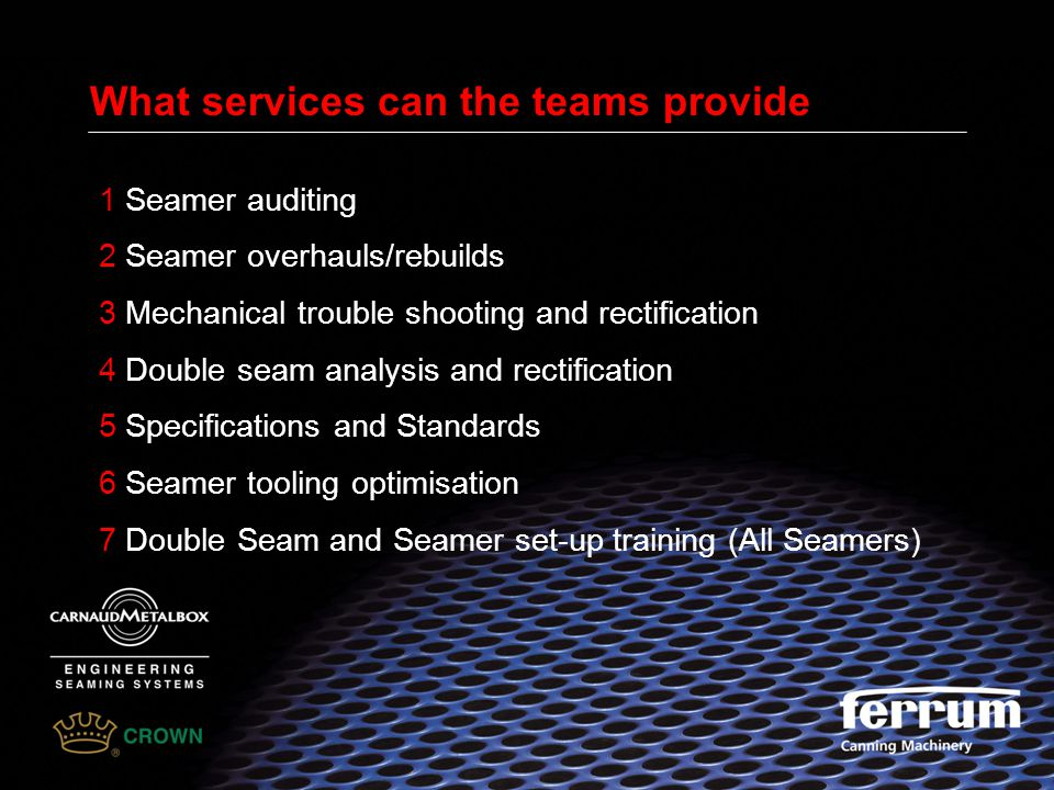 What services can the teams provide 1 Seamer auditing 2 Seamer overhauls/rebuilds 3 Mechanical trouble shooting and rectification 4 Double seam analys