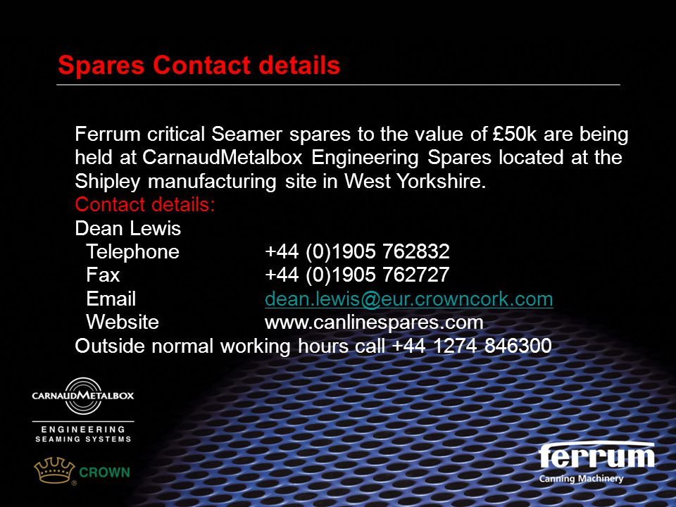 Spares Contact details Ferrum critical Seamer spares to the value of £50k are being held at CarnaudMetalbox Engineering Spares located at the Shipley