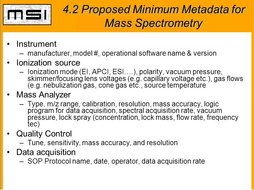 4.2 Proposed Minimum Metadata for Mass Spectrometry Instrument –manufacturer, model #, operational software name & version Ionization source –Ionizati