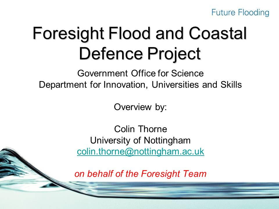 Foresight Flood and Coastal Defence Project Government Office for Science Department for Innovation, Universities and Skills Overview by: Colin Thorne University of Nottingham colin.thorne@nottingham.ac.uk on behalf of the Foresight Team