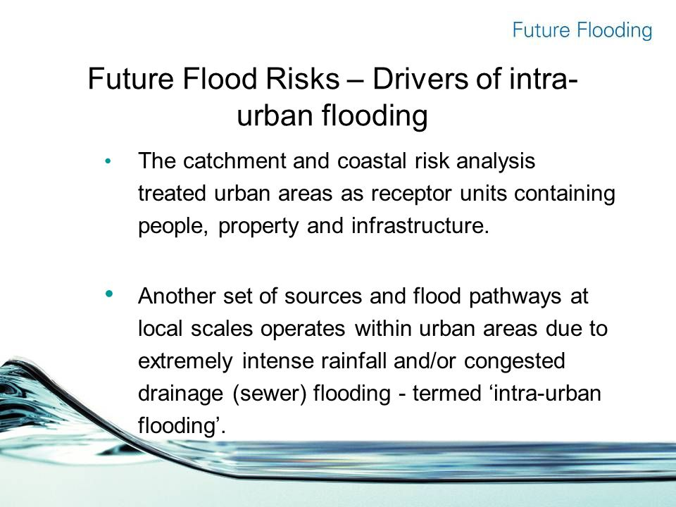 Future Flood Risks – Drivers of intra- urban flooding The catchment and coastal risk analysis treated urban areas as receptor units containing people, property and infrastructure.