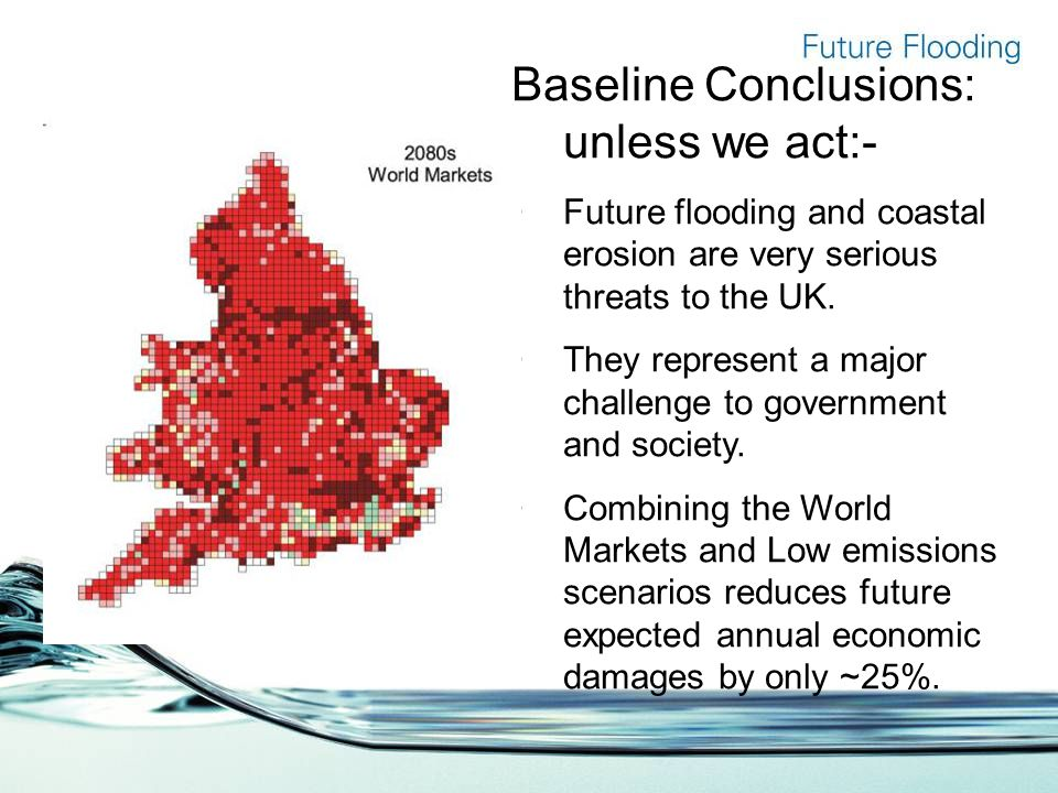 Baseline Conclusions: unless we act:- Future flooding and coastal erosion are very serious threats to the UK.