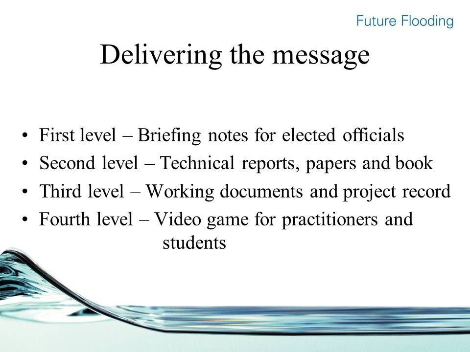 Delivering the message First level – Briefing notes for elected officials Second level – Technical reports, papers and book Third level – Working documents and project record Fourth level – Video game for practitioners and students