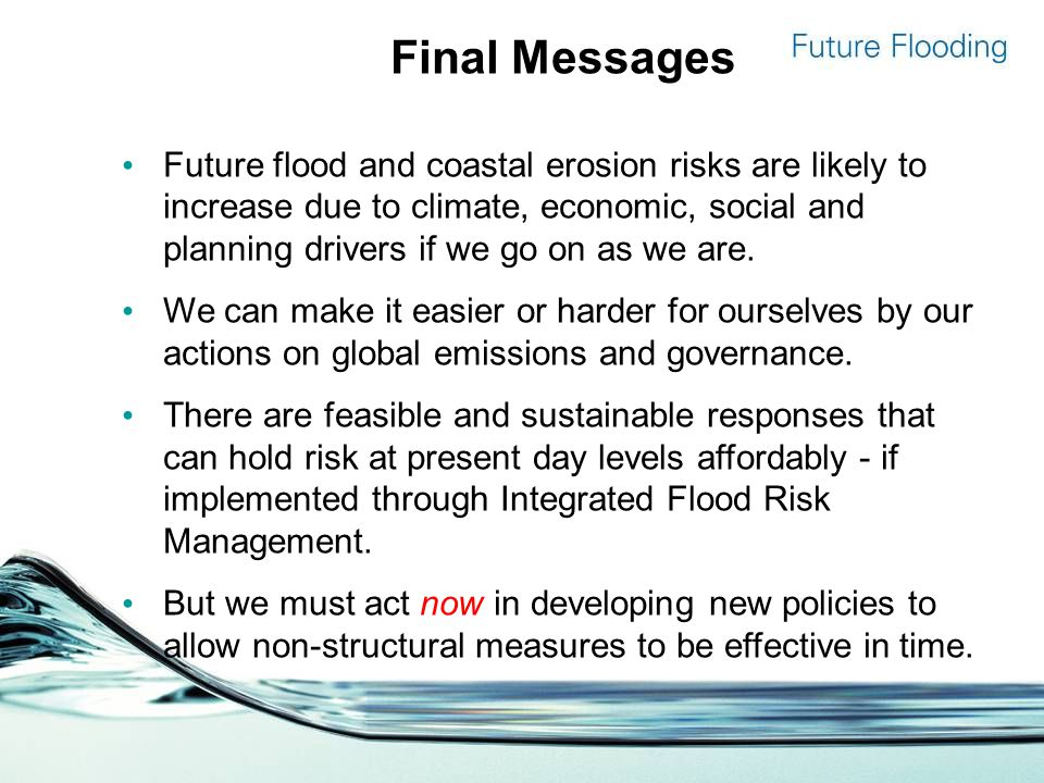 Final Messages Future flood and coastal erosion risks are likely to increase due to climate, economic, social and planning drivers if we go on as we are.