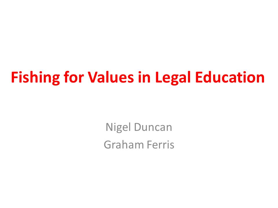 Fishing For Values in Legal Education Teaching Legal Ethics UK (TLEUK) workshop on 24 th November 2012 at NLS International forum on teaching legal ethics at www.teachinglegalethics.org Nottingham Law School, City Law School, and Higher Education Authority