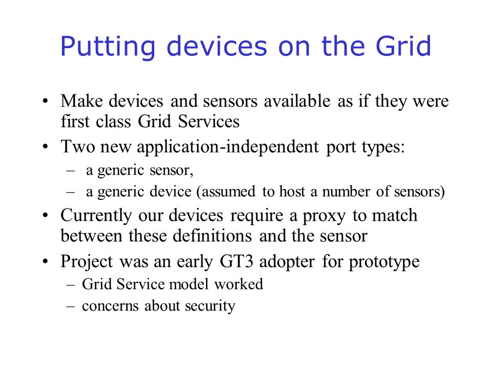 Putting devices on the Grid Make devices and sensors available as if they were first class Grid Services Two new application-independent port types: – a generic sensor, – a generic device (assumed to host a number of sensors) Currently our devices require a proxy to match between these definitions and the sensor Project was an early GT3 adopter for prototype –Grid Service model worked –concerns about security