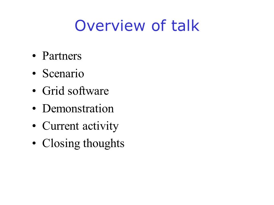 Overview of talk Partners Scenario Grid software Demonstration Current activity Closing thoughts