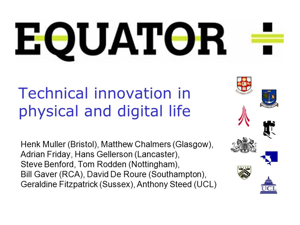 Technical innovation in physical and digital life Henk Muller (Bristol), Matthew Chalmers (Glasgow), Adrian Friday, Hans Gellerson (Lancaster), Steve Benford, Tom Rodden (Nottingham), Bill Gaver (RCA), David De Roure (Southampton), Geraldine Fitzpatrick (Sussex), Anthony Steed (UCL)