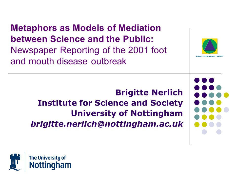 Metaphors as Models of Mediation between Science and the Public: Newspaper Reporting of the 2001 foot and mouth disease outbreak Brigitte Nerlich Institute for Science and Society University of Nottingham brigitte.nerlich@nottingham.ac.uk