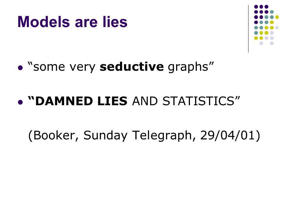 Models are lies some very seductive graphs DAMNED LIES AND STATISTICS (Booker, Sunday Telegraph, 29/04/01)