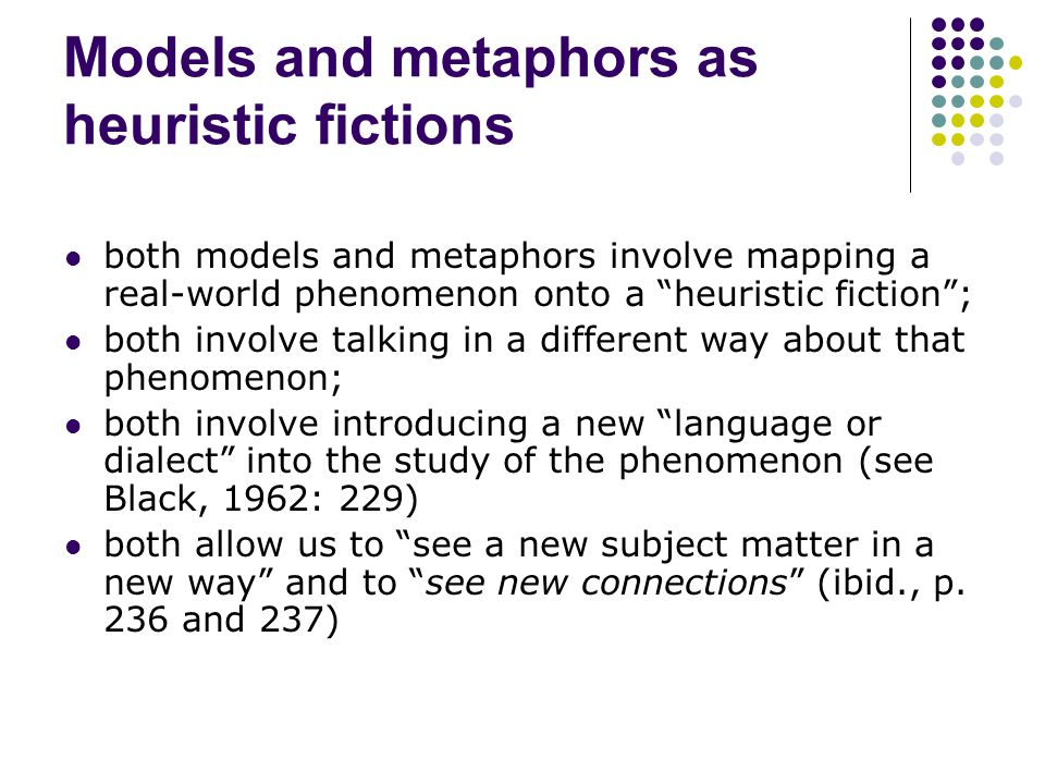 Models and metaphors as heuristic fictions both models and metaphors involve mapping a real-world phenomenon onto a heuristic fiction ; both involve talking in a different way about that phenomenon; both involve introducing a new language or dialect into the study of the phenomenon (see Black, 1962: 229) both allow us to see a new subject matter in a new way and to see new connections (ibid., p.