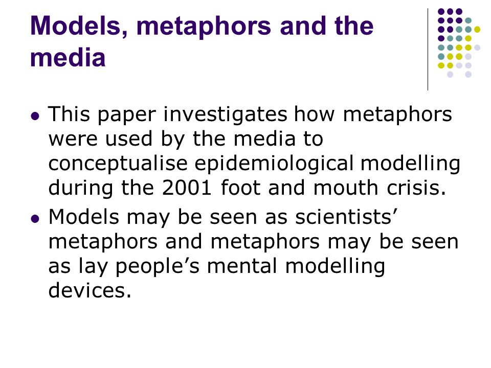 Models, metaphors and the media This paper investigates how metaphors were used by the media to conceptualise epidemiological modelling during the 2001 foot and mouth crisis.